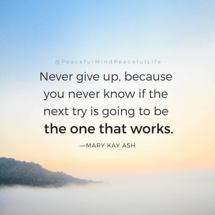 Absolutely never give up. Remove that option from your mind.  .  Life is an ebb ...