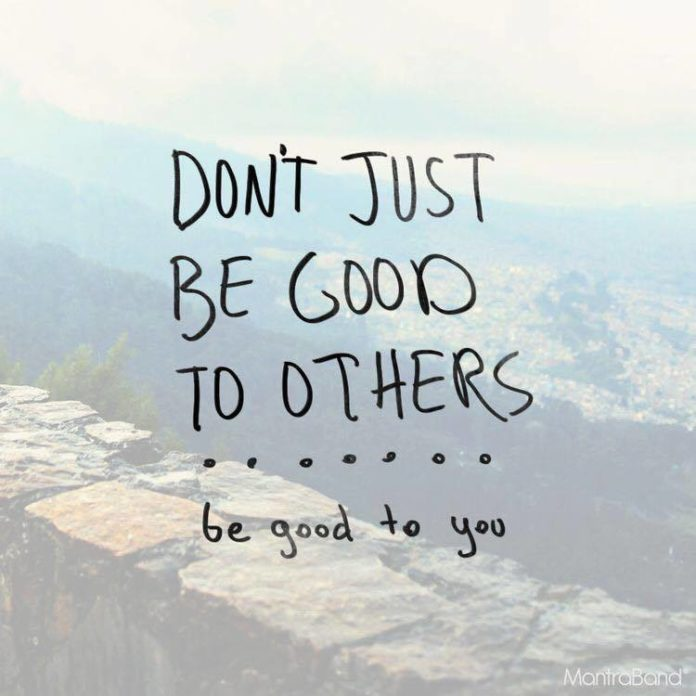 It's impossible to be good to others without being good to yourself first.  Yes,...